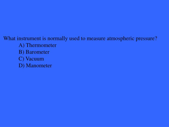 What instrument is normally used to measure atmospheric pressure?