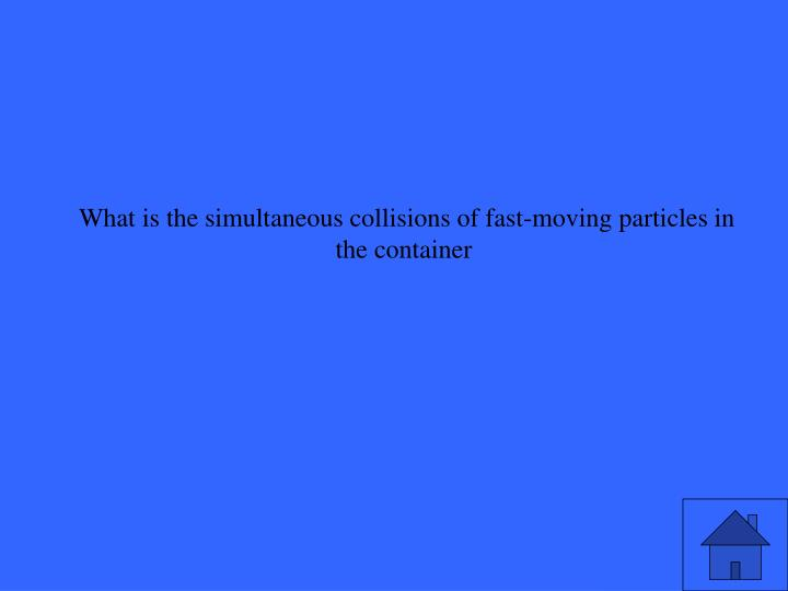 What is the simultaneous collisions of fast-moving particles in the container