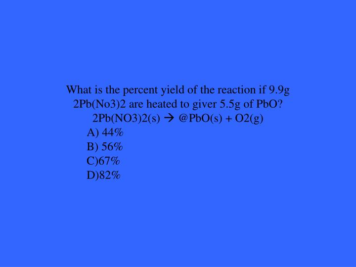What is the percent yield of the reaction if 9.9g 2Pb(No3)2 are heated to giver 5.5g of PbO?