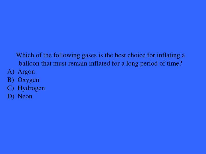 Which of the following gases is the best choice for inflating a balloon that must remain inflated for a long period of time?