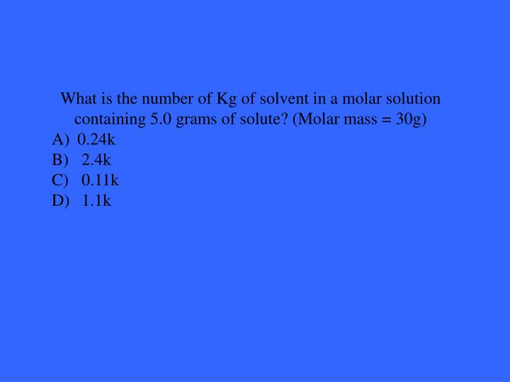 What is the number of Kg of solvent in a molar solution containing 5.0 grams of solute? (Molar mass = 30g)