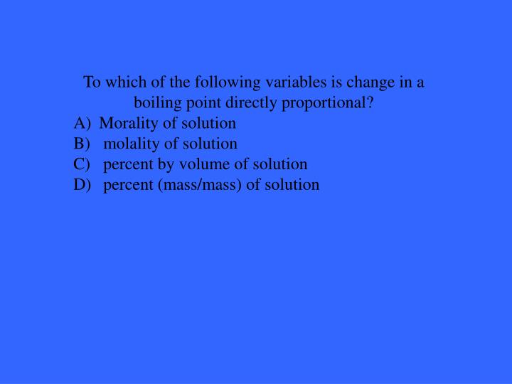 To which of the following variables is change in a boiling point directly proportional?