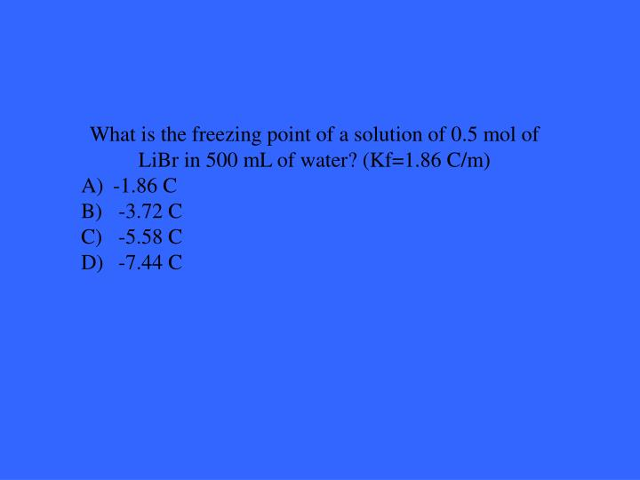 What is the freezing point of a solution of 0.5 mol of LiBr in 500 mL of water? (Kf=1.86 C/m)