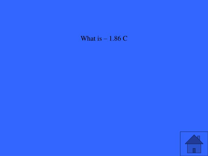 What is – 1.86 C