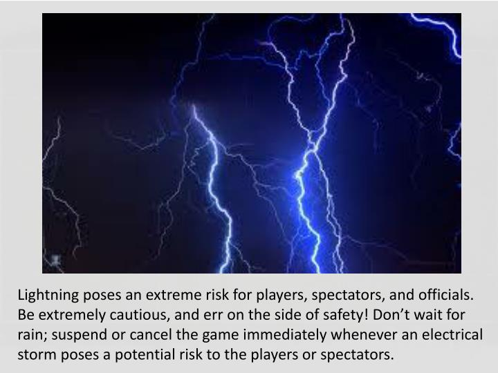 Lightning poses an extreme risk for players, spectators, and officials. Be extremely cautious