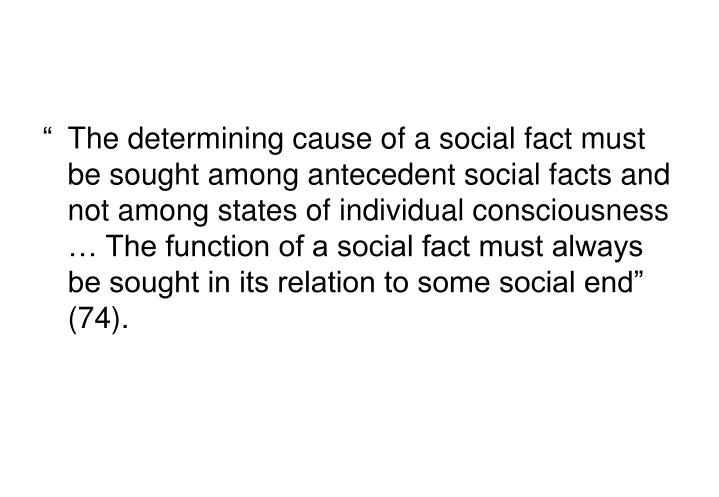 """The determining cause of a social fact must be sought among antecedent social facts and not among states of individual consciousness … The function of a social fact must always be sought in its relation to some social end"" (74)."