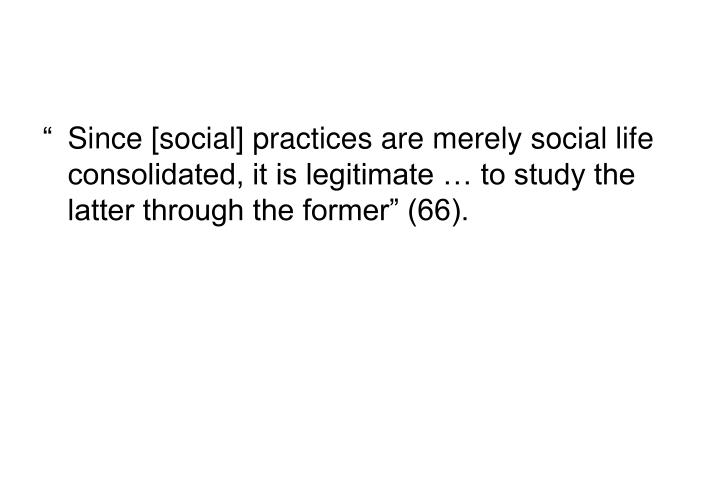 """Since [social] practices are merely social life consolidated, it is legitimate … to study the latter through the former"" (66)."