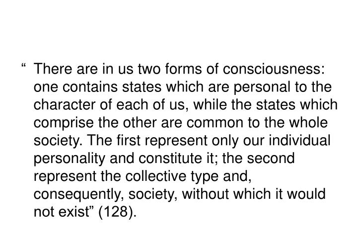"""There are in us two forms of consciousness: one contains states which are personal to the character of each of us, while the states which comprise the other are common to the whole society. The first represent only our individual personality and constitute it; the second represent the collective type and, consequently, society, without which it would not exist"" (128)."