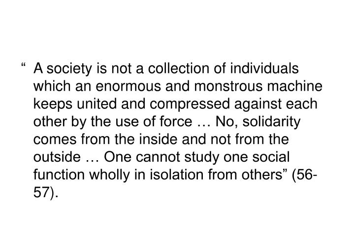 """A society is not a collection of individuals which an enormous and monstrous machine keeps united and compressed against each other by the use of force … No, solidarity comes from the inside and not from the outside … One cannot study one social function wholly in isolation from others"" (56-57)."