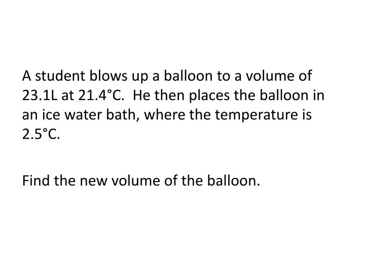 A student blows up a balloon to a volume of 23.1L at 21.4°C.  He then places the balloon in an ice water bath, where the temperature is 2.5°C.