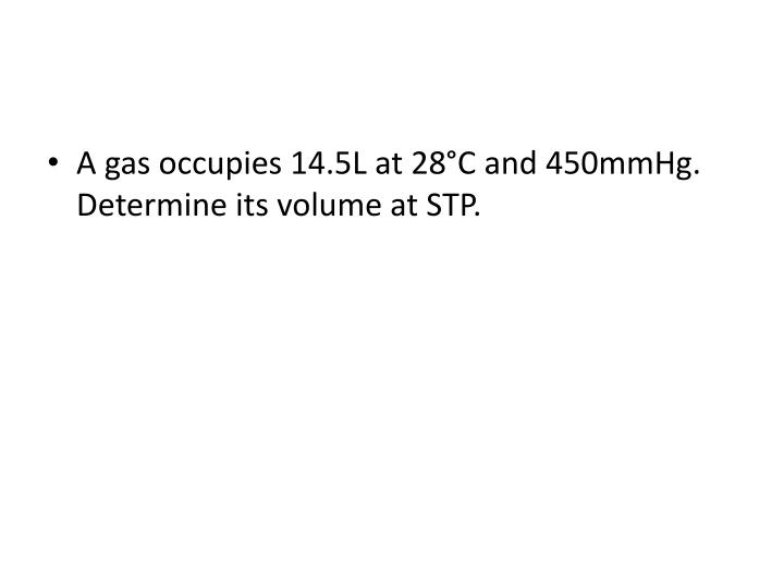 A gas occupies 14.5L at 28°C and 450mmHg.  Determine its volume at STP.