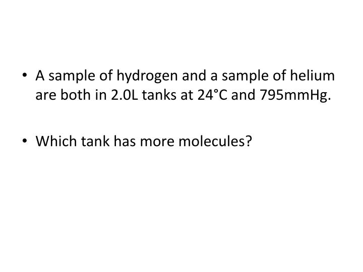 A sample of hydrogen and a sample of helium are both in 2.0L tanks at 24°C and 795mmHg.