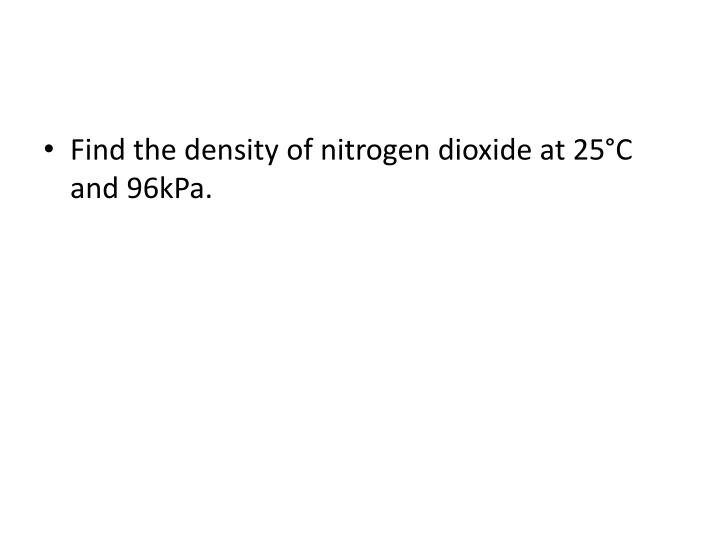 Find the density of nitrogen dioxide at 25°C and 96kPa.