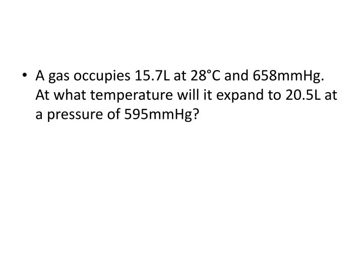 A gas occupies 15.7L at 28°C and 658mmHg. At what temperature will it expand to 20.5L at a pressure of 595mmHg?