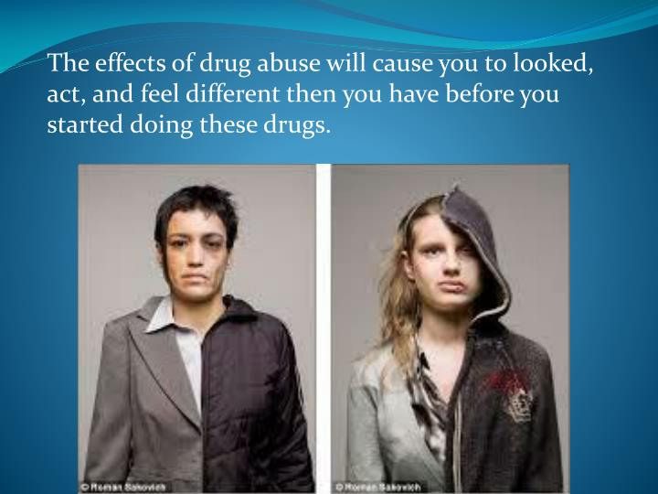 The effects of drug abuse will cause you to looked, act, and feel different then