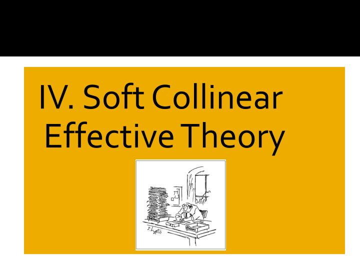 IV. Soft Collinear Effective Theory