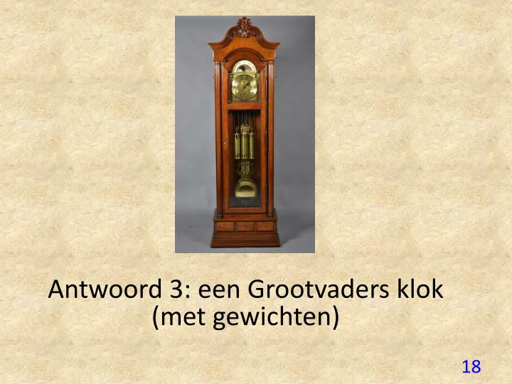 Antwoord 3: een Grootvaders klok