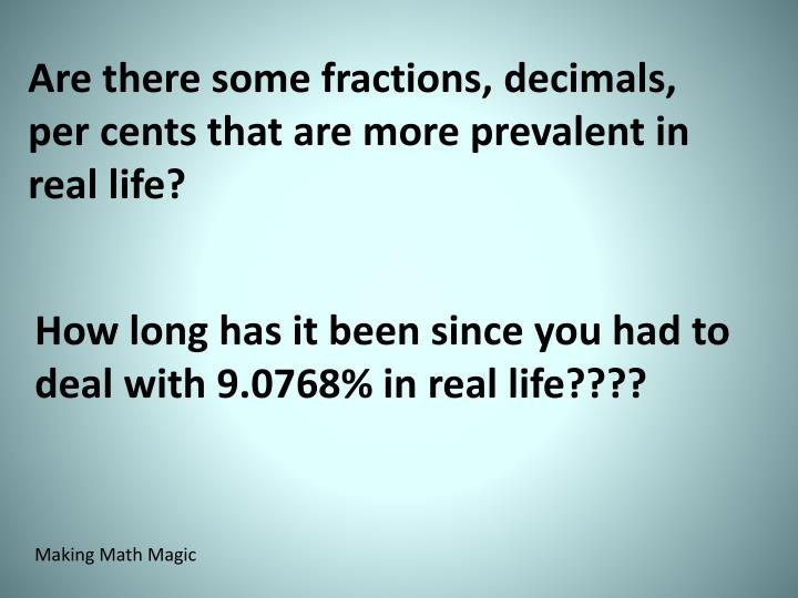 Are there some fractions, decimals, per cents that are more prevalent in real life?