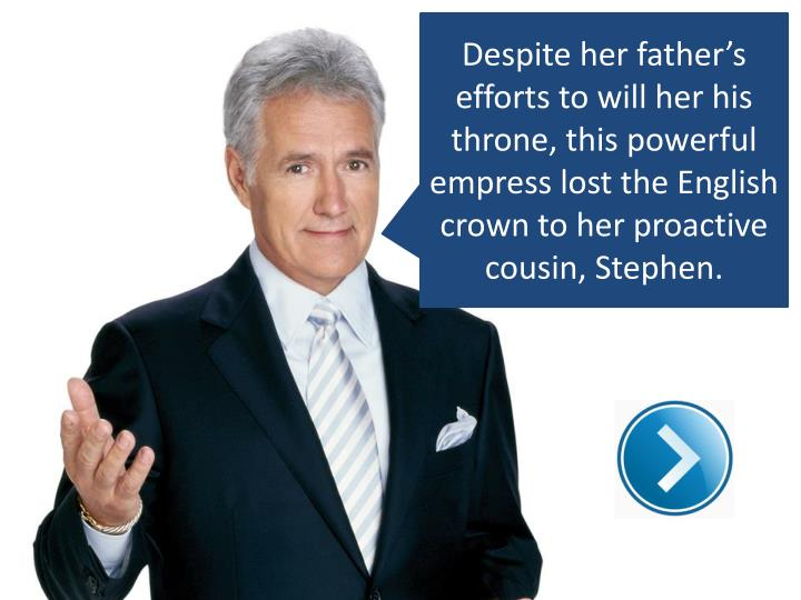 Despite her father's efforts to will her his throne, this powerful empress lost the English crown to her proactive cousin, Stephen.