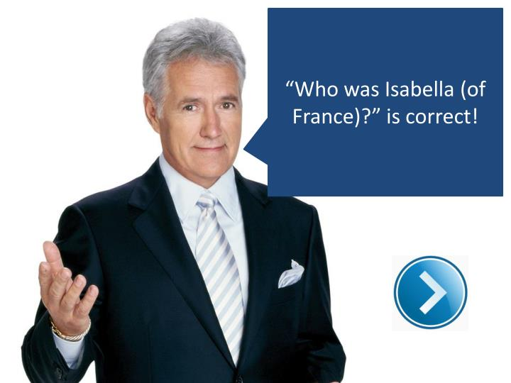 """Who was Isabella (of France)?"" is correct!"