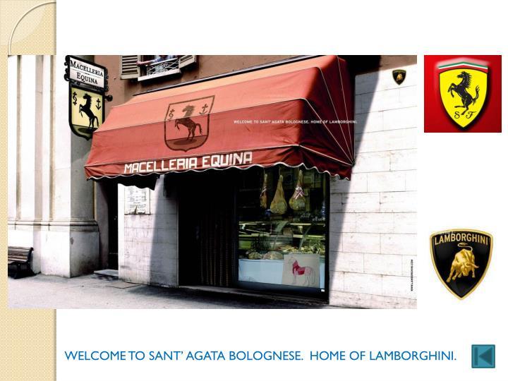 WELCOME TO SANT' AGATA BOLOGNESE.  HOME OF LAMBORGHINI.