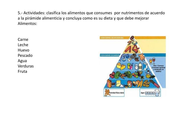 5.- Actividades: clasifica los alimentos que consumes  por nutrimentos de acuerdo a la pirámide alimenticia y concluya como es su dieta y que debe mejorar