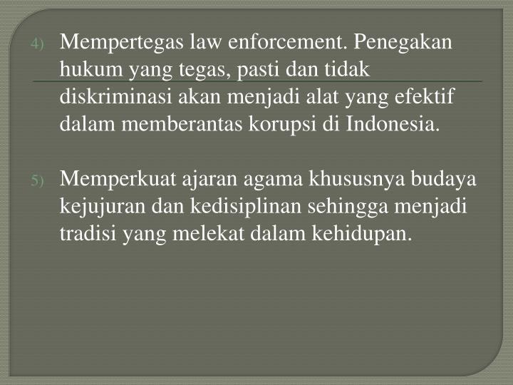 Mempertegas law enforcement. Penegakan hukum yang tegas, pasti dan tidak diskriminasi akan menjadi alat yang efektif dalam memberantas korupsi di Indonesia.