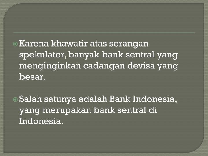 Karena khawatir atas serangan spekulator, banyak bank sentral yang menginginkan cadangan devisa yang besar.
