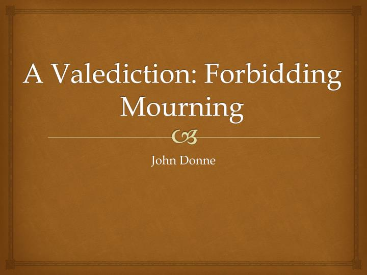 an analysis of a valediction forbidding mourning by john donne Donne and metaphor in a valediction: forbidding mourning in his poem a valediction: forbidding mourning (valediction), john donne relates, in verse, his insights on the human condition of love and its relationship to the soul through the conceit of drawing compasses donne brings the reader a separation of body and soul in his first stanza.