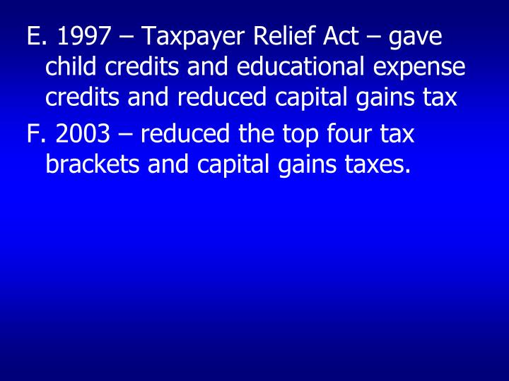 E. 1997 – Taxpayer Relief Act – gave child credits and educational expense credits and reduced capital gains tax