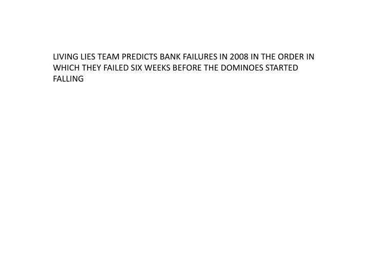 LIVING LIES TEAM PREDICTS BANK FAILURES IN 2008 IN THE ORDER IN WHICH THEY FAILED SIX WEEKS BEFORE T...