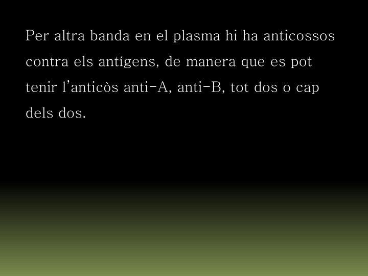 Per altra banda en el plasma hi ha anticossos contra els antígens, de manera que es pot tenir l'anticòs