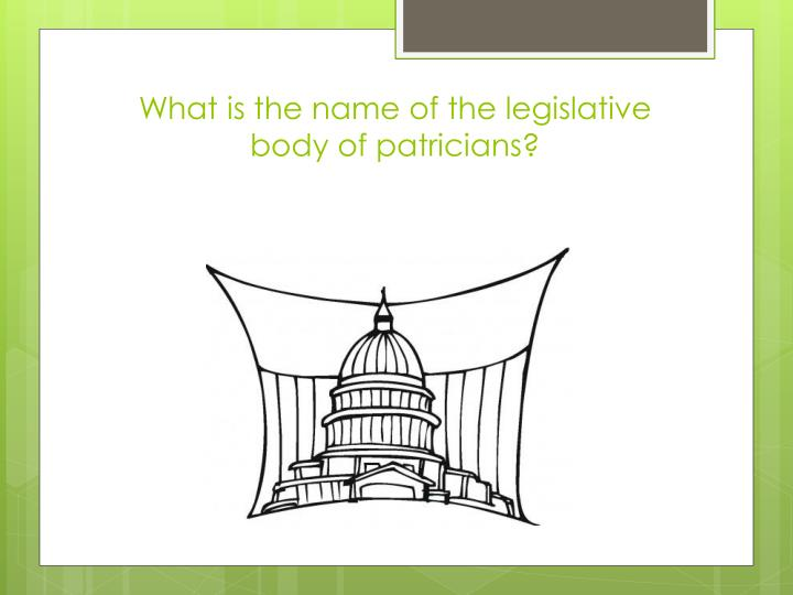 What is the name of the legislative body of patricians?