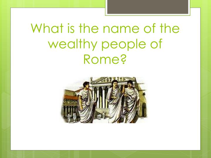 What is the name of the wealthy people of rome
