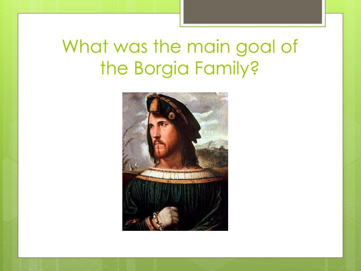 What was the main goal of the Borgia Family?