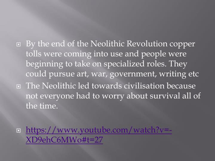 By the end of the Neolithic Revolution copper tolls were coming into use and people were beginning to take on specialized roles. They could pursue art, war, government, writing
