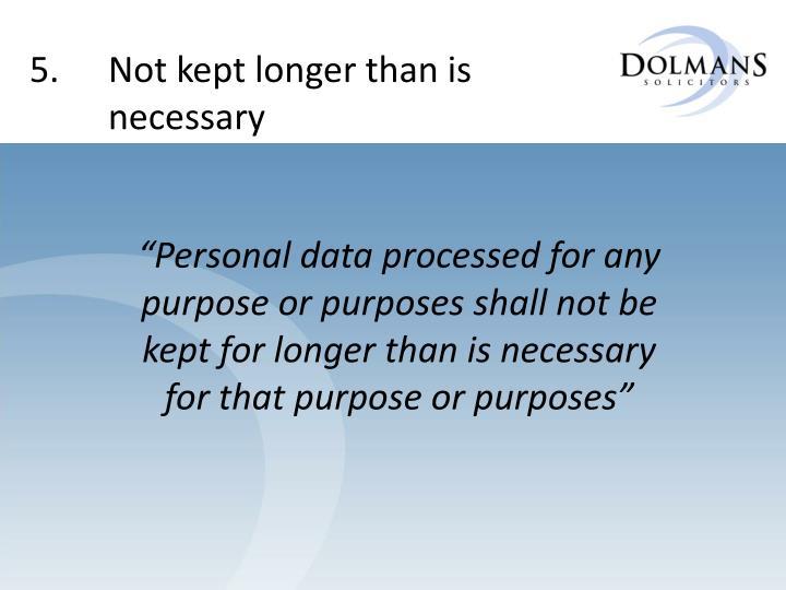 5. Not kept longer than is