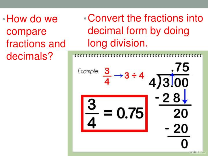 Convert the fractions into decimal form by doing long division.