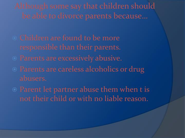 Although some say that children should be able to divorce parents because…