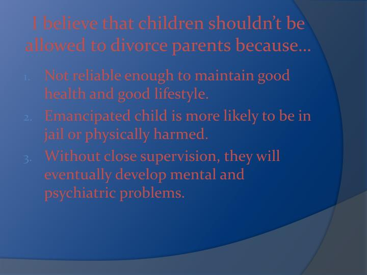 I believe that children shouldn't be allowed to divorce parents because…