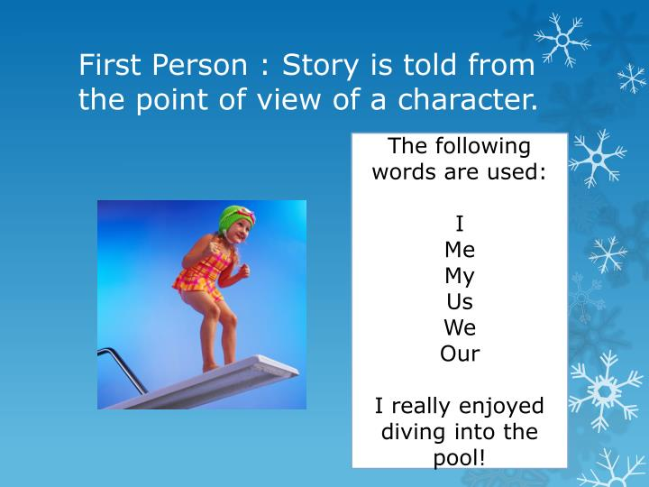 First Person : Story is told from the point of view of a character.