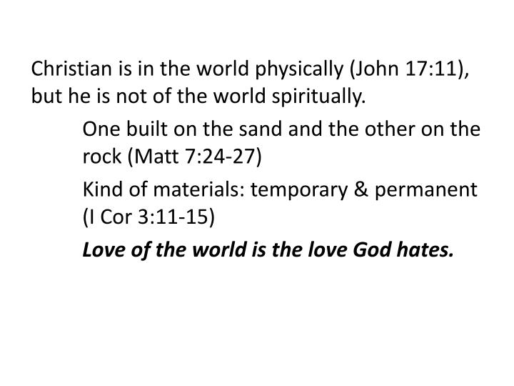 Christian is in the world physically (John 17:11), but he is not of the world spiritually.