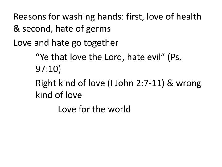 Reasons for washing hands: first, love of health & second, hate of germs