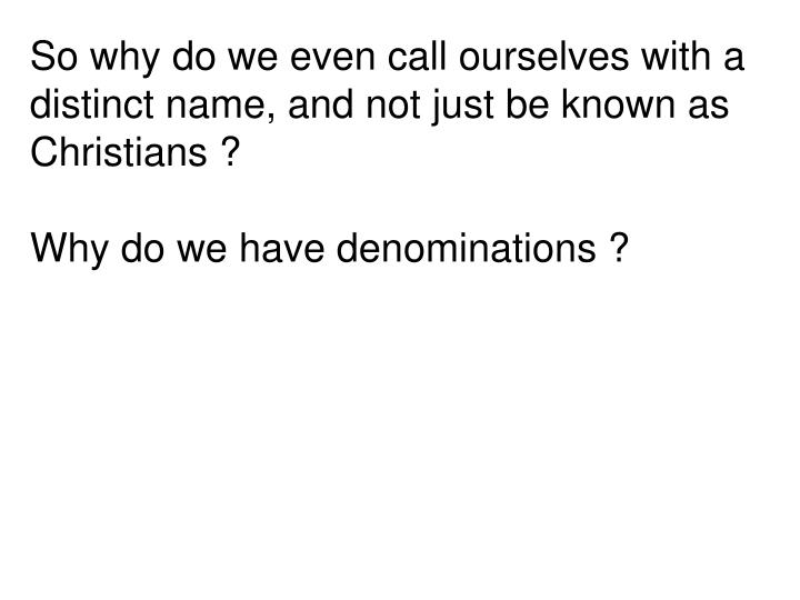 So why do we even call ourselves with a distinct name, and not just be known as Christians ?
