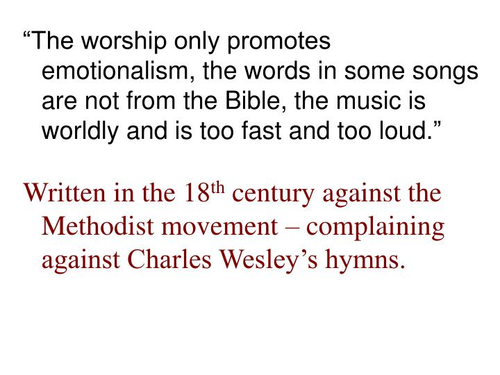 """""""The worship only promotes emotionalism, the words in some songs are not from the Bible, the music is worldly and is too fast and too loud."""