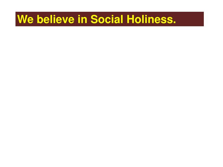 We believe in Social Holiness.