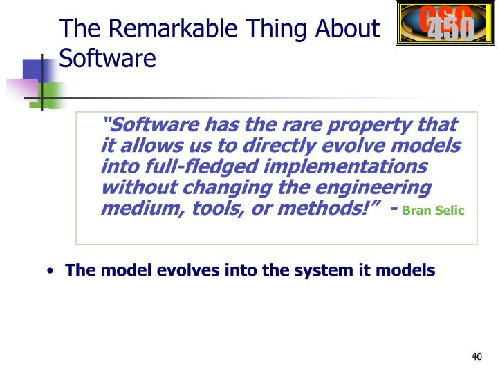 """Software has the rare property that it allows us to directly evolve models into full-fledged implementations without changing the engineering medium, tools, or methods!""  -"
