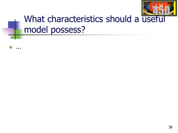 What characteristics should a useful model possess?