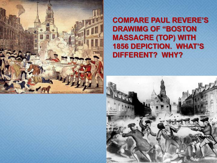 "COMPARE PAUL REVERE'S DRAWIMG OF ""BOSTON MASSACRE (TOP) WITH 1856 DEPICTION.  WHAT'S DIFFERENT?  WHY?"