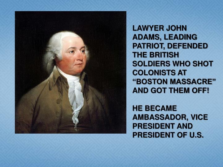 "LAWYER JOHN ADAMS, LEADING PATRIOT, DEFENDED THE BRITISH SOLDIERS WHO SHOT COLONISTS AT ""BOSTON MASSACRE"" AND GOT THEM OFF!"